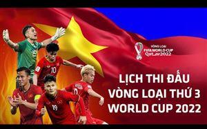 Lịch thi đấu vòng loại thứ 3 World Cup 2022 của ĐT Việt Nam